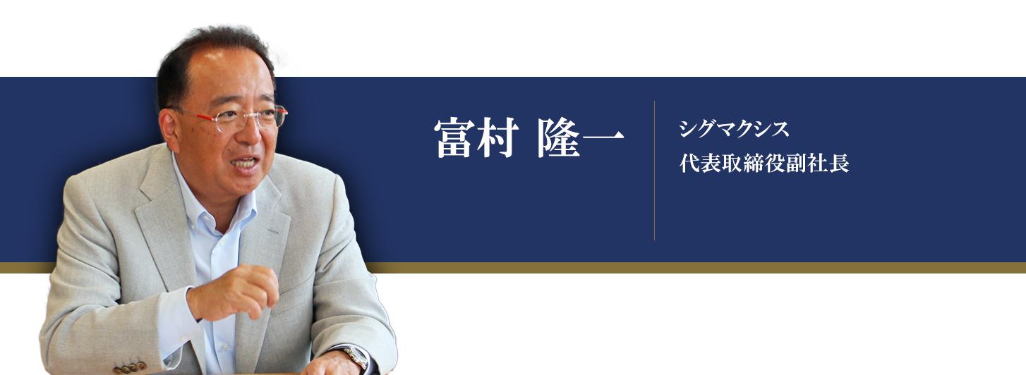 シグマクシス インタビュー:代表取締役副社長 富村隆一氏