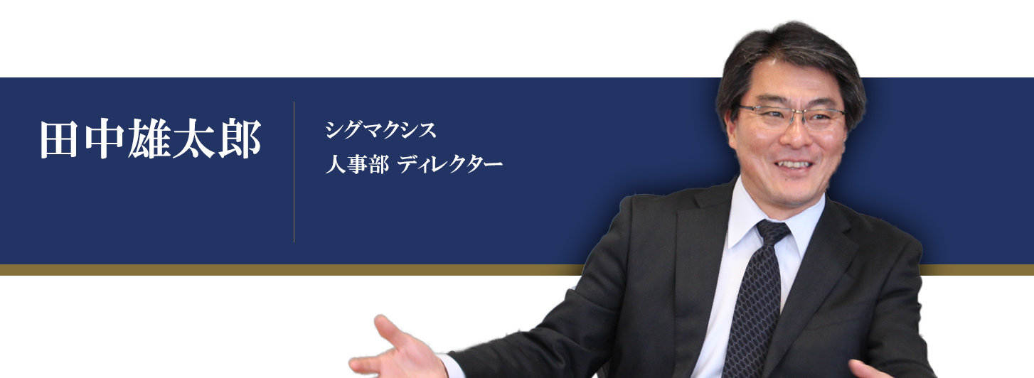 シグマクシス インタビュー:人事部ディレクター 田中雄太郎氏